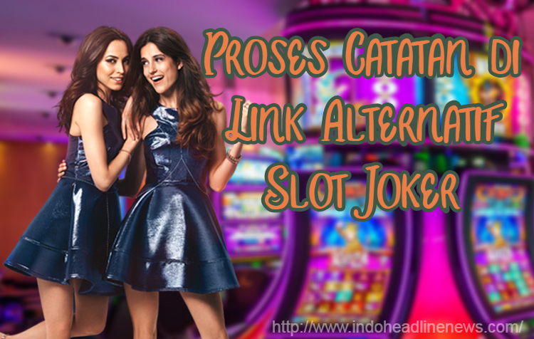 Proses Catatan di Link Alternatif Slot Joker