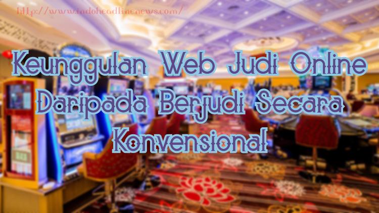 Keunggulan Web Judi Online Daripada Berjudi Secara Konvensional